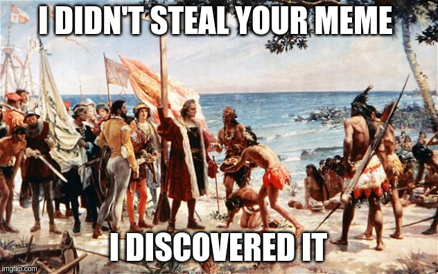 christopher columbus | I DIDN'T STEAL YOUR MEME I DISCOVERED IT | image tagged in christopher columbus,memes,meme,funny meme,politics,political correctness | made w/ Imgflip meme maker