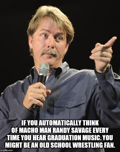 Jeff Foxworthy | IF YOU AUTOMATICALLY THINK OF MACHO MAN RANDY SAVAGE EVERY TIME YOU HEAR GRADUATION MUSIC. YOU MIGHT BE AN OLD SCHOOL WRESTLING FAN. | image tagged in jeff foxworthy | made w/ Imgflip meme maker