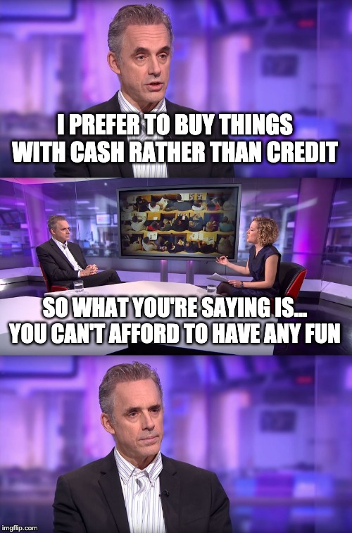 Jordan Peterson vs Feminist Interviewer | I PREFER TO BUY THINGS WITH CASH RATHER THAN CREDIT SO WHAT YOU'RE SAYING IS... YOU CAN'T AFFORD TO HAVE ANY FUN | image tagged in jordan peterson vs feminist interviewer | made w/ Imgflip meme maker