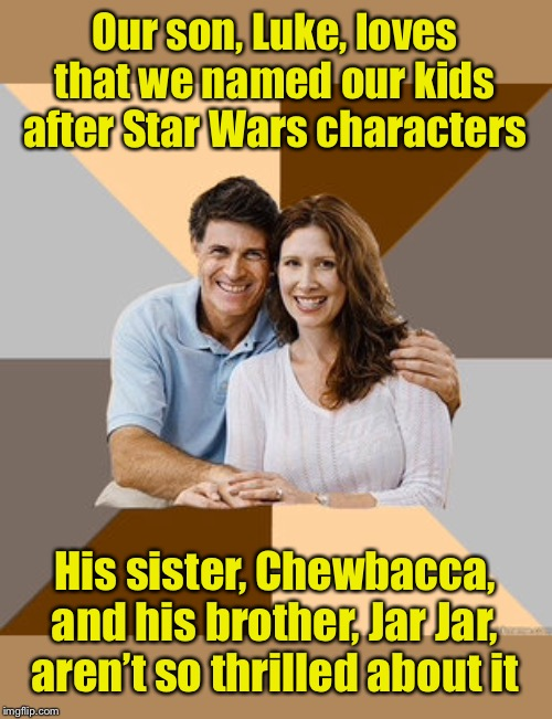 Star Wars Fans | Our son, Luke, loves that we named our kids after Star Wars characters His sister, Chewbacca, and his brother, Jar Jar, aren't so thrilled a | image tagged in scumbag parents,star wars | made w/ Imgflip meme maker