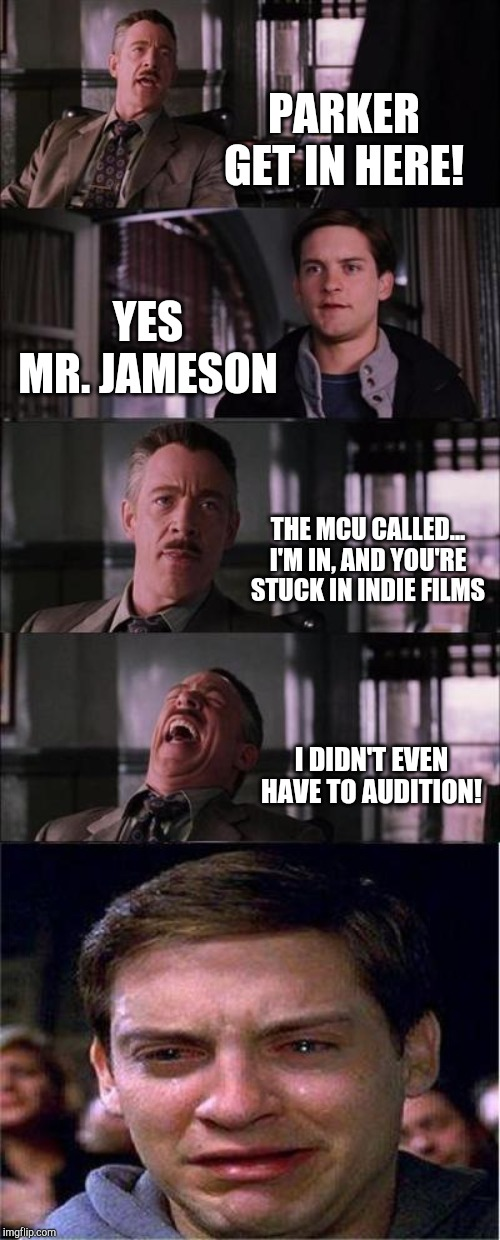 Peter Parker Cry |  PARKER GET IN HERE! YES MR. JAMESON; THE MCU CALLED... I'M IN, AND YOU'RE STUCK IN INDIE FILMS; I DIDN'T EVEN HAVE TO AUDITION! | image tagged in memes,peter parker cry | made w/ Imgflip meme maker