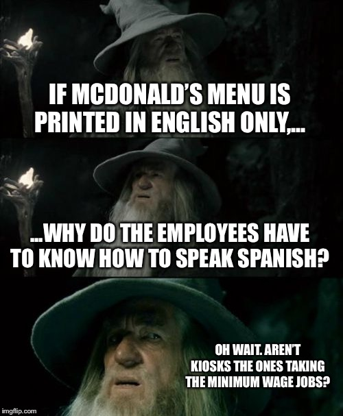 Kiosks speak Spanish, and they don't have to be paid a higher minimum wage. | IF MCDONALD'S MENU IS PRINTED IN ENGLISH ONLY,... ...WHY DO THE EMPLOYEES HAVE TO KNOW HOW TO SPEAK SPANISH? OH WAIT. AREN'T KIOSKS THE ONES | image tagged in memes,confused gandalf,minimum wage,robot,jobs,mcdonalds | made w/ Imgflip meme maker