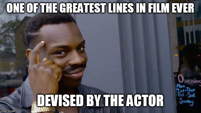 Roll Safe Think About It Meme | ONE OF THE GREATEST LINES IN FILM EVER DEVISED BY THE ACTOR | image tagged in memes,roll safe think about it | made w/ Imgflip meme maker