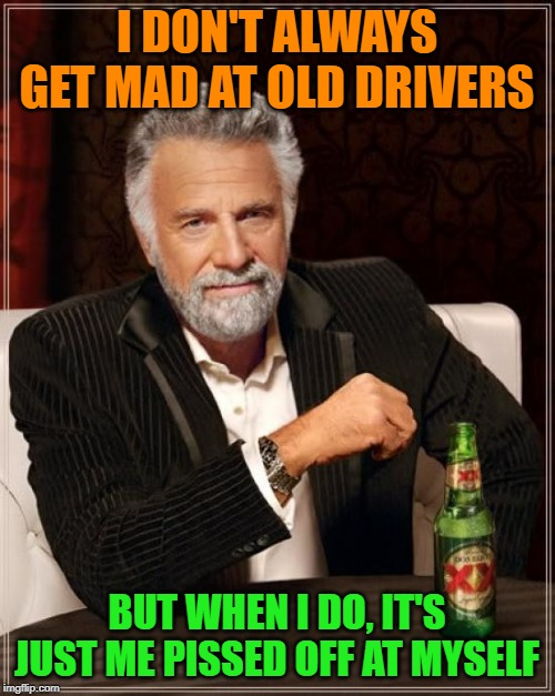 The Most Interesting Man In The World Meme | I DON'T ALWAYS GET MAD AT OLD DRIVERS BUT WHEN I DO, IT'S JUST ME PISSED OFF AT MYSELF | image tagged in memes,the most interesting man in the world | made w/ Imgflip meme maker