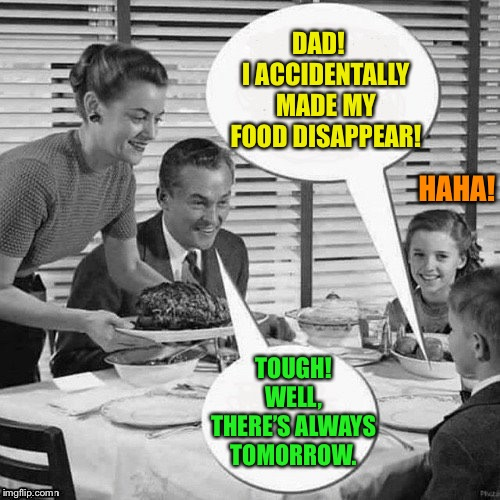 Vintage Family Dinner | DAD!    I ACCIDENTALLY MADE MY FOOD DISAPPEAR! TOUGH! WELL, THERE'S ALWAYS TOMORROW. HAHA! | image tagged in vintage family dinner | made w/ Imgflip meme maker