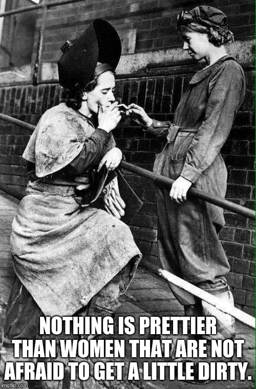 Not all women belong in a kitchen | NOTHING IS PRETTIER THAN WOMEN THAT ARE NOT AFRAID TO GET A LITTLE DIRTY. | image tagged in work hard,get dirty,women's rights,smoke break,gender equality,hard work | made w/ Imgflip meme maker