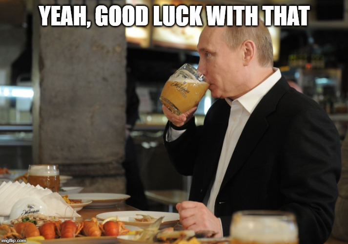Putin But That's None Of My Business | YEAH, GOOD LUCK WITH THAT | image tagged in putin but that's none of my business | made w/ Imgflip meme maker