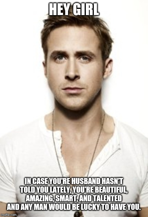 Ryan Gosling |  HEY GIRL; IN CASE YOU'RE HUSBAND HASN'T TOLD YOU LATELY, YOU'RE BEAUTIFUL, AMAZING, SMART, AND TALENTED AND ANY MAN WOULD BE LUCKY TO HAVE YOU. | image tagged in memes,ryan gosling | made w/ Imgflip meme maker