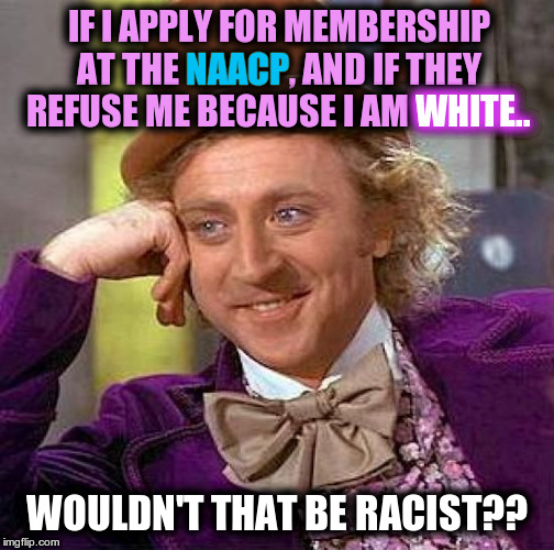 The NAACP is RACIST | IF I APPLY FOR MEMBERSHIP AT THE NAACP, AND IF THEY REFUSE ME BECAUSE I AM WHITE.. WOULDN'T THAT BE RACIST?? NAACP WHITE.. | image tagged in memes,creepy condescending wonka,racist,naacp | made w/ Imgflip meme maker