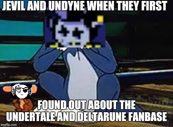 JEVIL AND UNDYNE WHEN THEY FIRST FOUND OUT ABOUT THE UNDERTALE AND DELTARUNE FANBASE | image tagged in tom and jerry,undyne,jevil | made w/ Imgflip meme maker