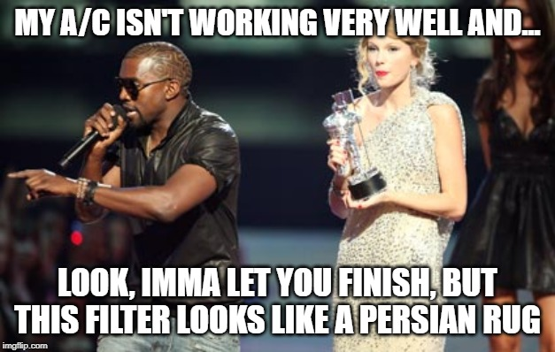 Interupting Kanye |  MY A/C ISN'T WORKING VERY WELL AND... LOOK, IMMA LET YOU FINISH, BUT THIS FILTER LOOKS LIKE A PERSIAN RUG | image tagged in memes,interupting kanye | made w/ Imgflip meme maker