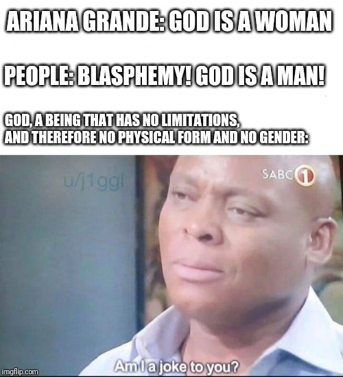 am I a joke to you | ARIANA GRANDE: GOD IS A WOMAN GOD, A BEING THAT HAS NO LIMITATIONS, AND THEREFORE NO PHYSICAL FORM AND NO GENDER: PEOPLE: BLASPHEMY! GOD IS  | image tagged in am i a joke to you,ariana grande,god is a woman,god is a man,god | made w/ Imgflip meme maker