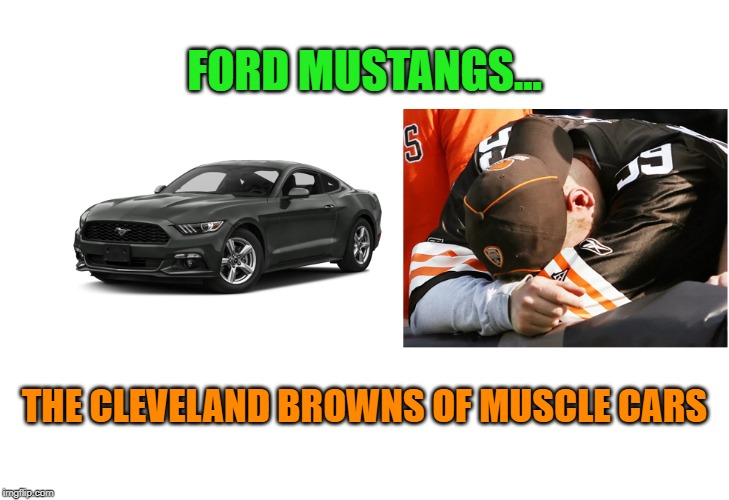 Mustangs suck... | FORD MUSTANGS... THE CLEVELAND BROWNS OF MUSCLE CARS | image tagged in ford mustang,ford,cleveland browns,muscle car | made w/ Imgflip meme maker