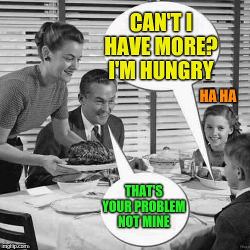 Vintage Family Dinner | CAN'T I HAVE MORE? I'M HUNGRY THAT'S YOUR PROBLEM NOT MINE HA HA | image tagged in vintage family dinner | made w/ Imgflip meme maker