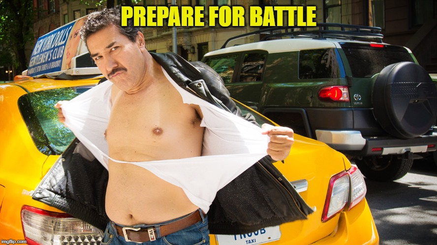 Taxicab Driver Ripping Shirt | PREPARE FOR BATTLE | image tagged in taxicab driver ripping shirt | made w/ Imgflip meme maker