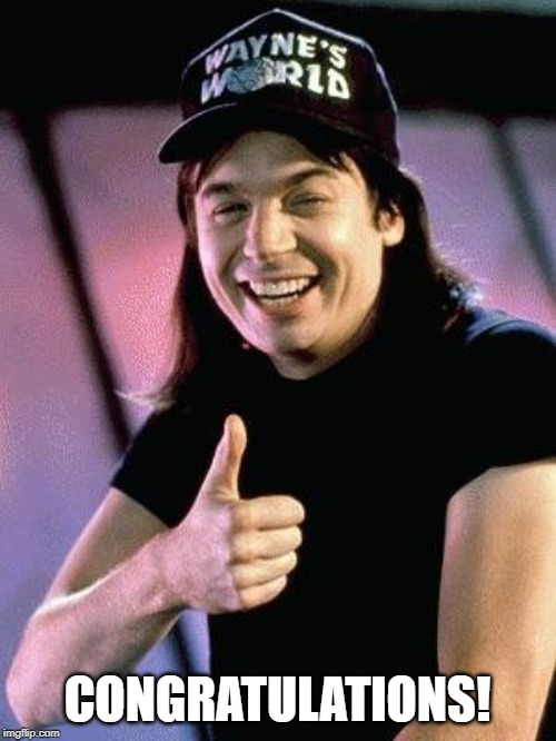 Wayne's world  | CONGRATULATIONS! | image tagged in wayne's world | made w/ Imgflip meme maker