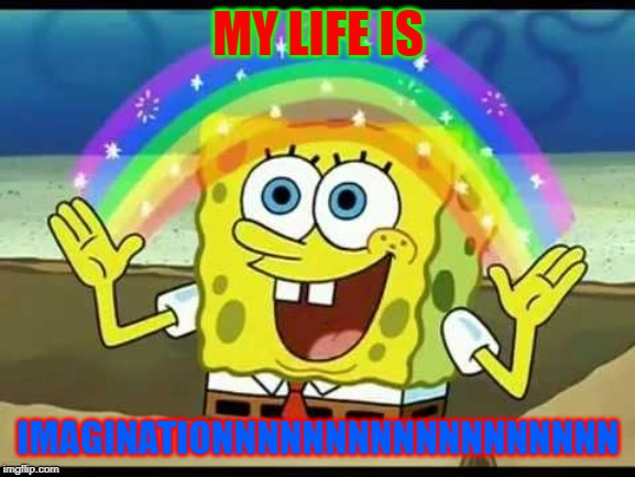 spongebob imagination | MY LIFE IS IMAGINATIONNNNNNNNNNNNNNNNNN | image tagged in spongebob imagination | made w/ Imgflip meme maker