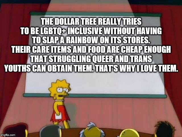 Lisa Simpson's Presentation |  THE DOLLAR TREE REALLY TRIES TO BE LGBTQ+ INCLUSIVE WITHOUT HAVING TO SLAP A RAINBOW ON ITS STORES. THEIR CARE ITEMS AND FOOD ARE CHEAP ENOUGH THAT STRUGGLING QUEER AND TRANS YOUTHS CAN OBTAIN THEM. THAT'S WHY I LOVE THEM. | image tagged in lisa simpson's presentation | made w/ Imgflip meme maker