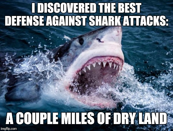 Shark week! | I DISCOVERED THE BEST DEFENSE AGAINST SHARK ATTACKS: A COUPLE MILES OF DRY LAND | image tagged in shark week,shark attack,ocean,death | made w/ Imgflip meme maker