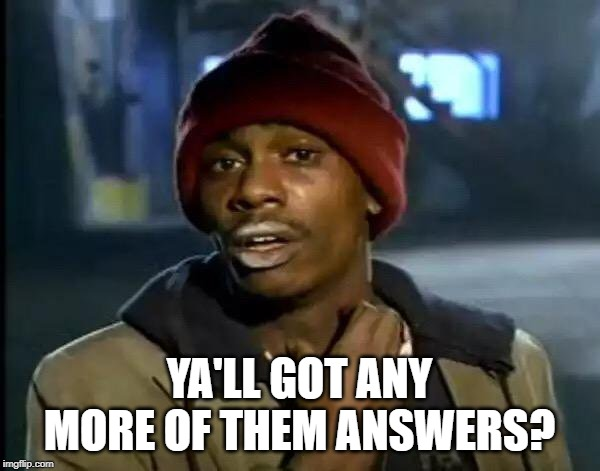 Y'all Got Any More Of That Meme | YA'LL GOT ANY MORE OF THEM ANSWERS? | image tagged in memes,y'all got any more of that | made w/ Imgflip meme maker