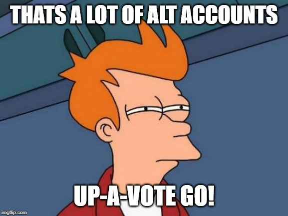 Futurama Fry Meme | THATS A LOT OF ALT ACCOUNTS UP-A-VOTE GO! | image tagged in memes,futurama fry | made w/ Imgflip meme maker