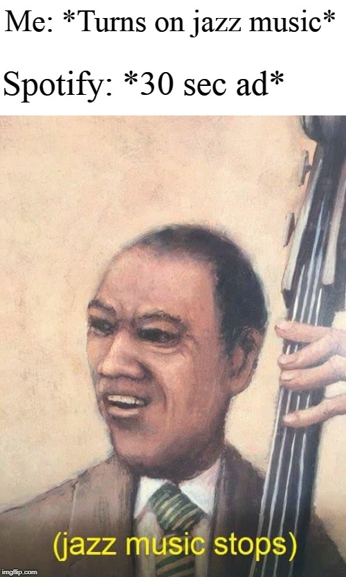 Jazz Music Stops | Me: *Turns on jazz music* Spotify: *30 sec ad* | image tagged in jazz music stops | made w/ Imgflip meme maker