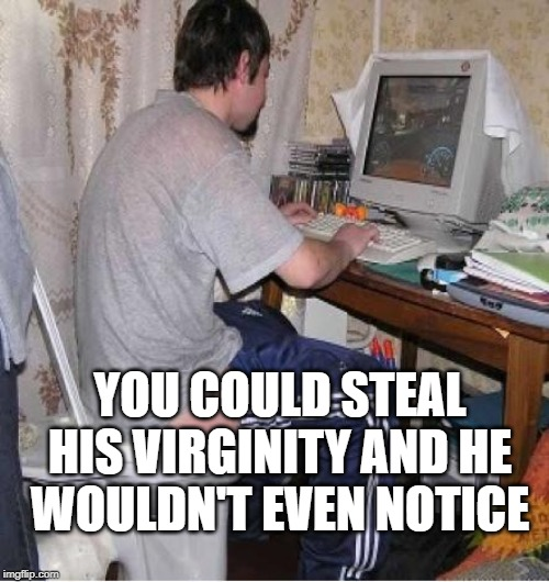 Toilet Computer | YOU COULD STEAL HIS VIRGINITY AND HE WOULDN'T EVEN NOTICE | image tagged in toilet computer | made w/ Imgflip meme maker