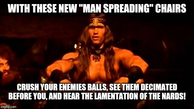 "conan crush your enemies | WITH THESE NEW ""MAN SPREADING"" CHAIRS CRUSH YOUR ENEMIES BALLS, SEE THEM DECIMATED BEFORE YOU, AND HEAR THE LAMENTATION OF THE NARDS! 