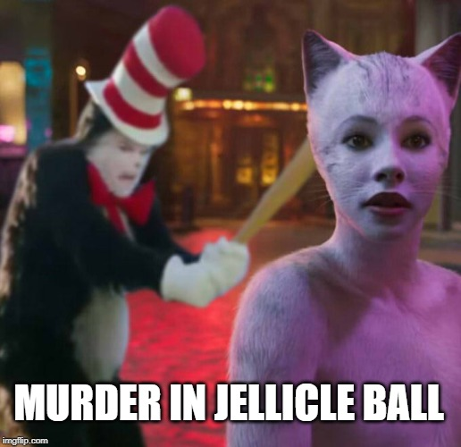 There can only be one terrible CGI Cat | MURDER IN JELLICLE BALL | image tagged in cats,memes,murder,cat in the hat with a bat ______ colorized,cat in the hat | made w/ Imgflip meme maker