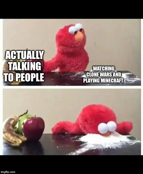 elmo |  ACTUALLY TALKING TO PEOPLE; WATCHING CLONE WARS AND PLAYING MINECRAFT | image tagged in elmo | made w/ Imgflip meme maker