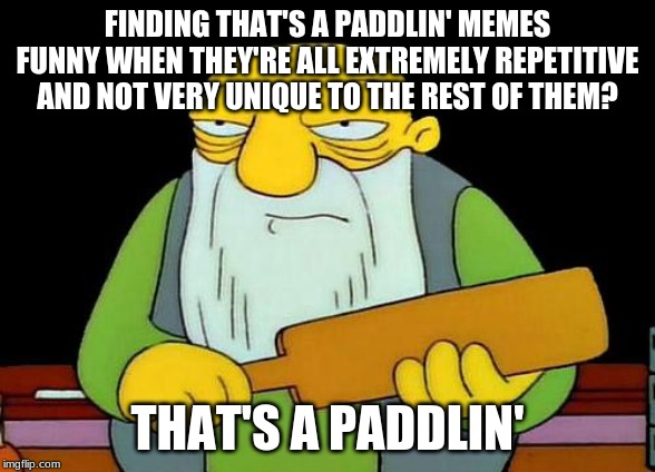 That's a paddlin' |  FINDING THAT'S A PADDLIN' MEMES FUNNY WHEN THEY'RE ALL EXTREMELY REPETITIVE AND NOT VERY UNIQUE TO THE REST OF THEM? THAT'S A PADDLIN' | image tagged in memes,that's a paddlin' | made w/ Imgflip meme maker