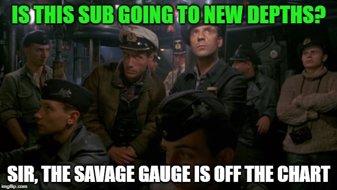IS THIS SUB GOING TO NEW DEPTHS? SIR, THE SAVAGE GAUGE IS OFF THE CHART | made w/ Imgflip meme maker