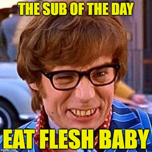 Austin Powers Wink | THE SUB OF THE DAY EAT FLESH BABY | image tagged in austin powers wink | made w/ Imgflip meme maker
