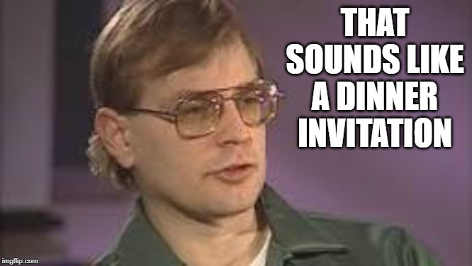Dahmer | THAT SOUNDS LIKE A DINNER INVITATION | image tagged in dahmer | made w/ Imgflip meme maker