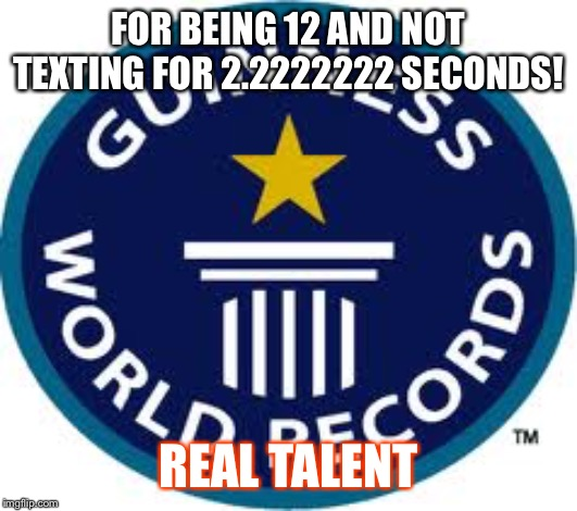 Guinness World Record | FOR BEING 12 AND NOT TEXTING FOR 2.2222222 SECONDS! REAL TALENT | image tagged in memes,guinness world record | made w/ Imgflip meme maker