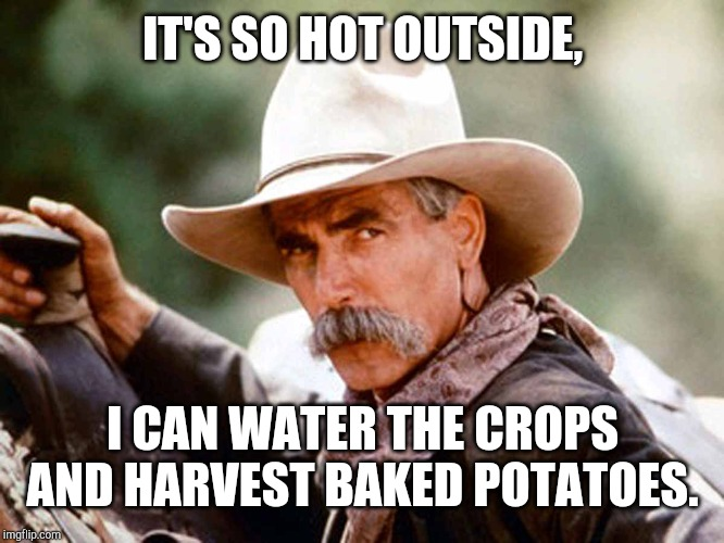 Sam Elliott Cowboy | IT'S SO HOT OUTSIDE, I CAN WATER THE CROPS AND HARVEST BAKED POTATOES. | image tagged in sam elliott cowboy | made w/ Imgflip meme maker