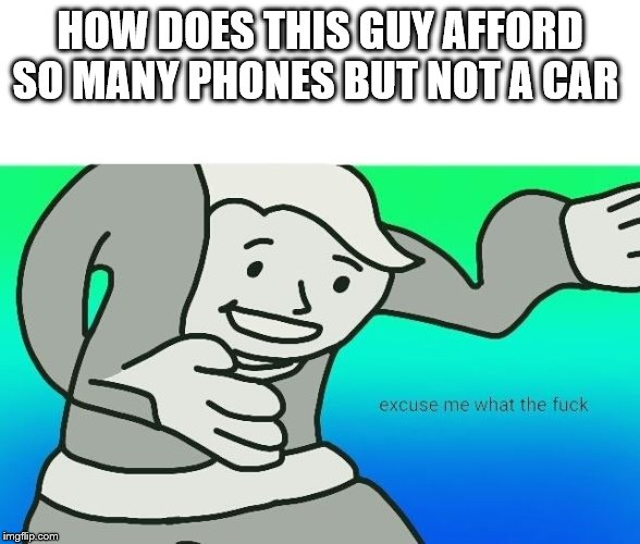 Excuse me, what the fuck | HOW DOES THIS GUY AFFORD SO MANY PHONES BUT NOT A CAR | image tagged in excuse me what the fuck | made w/ Imgflip meme maker