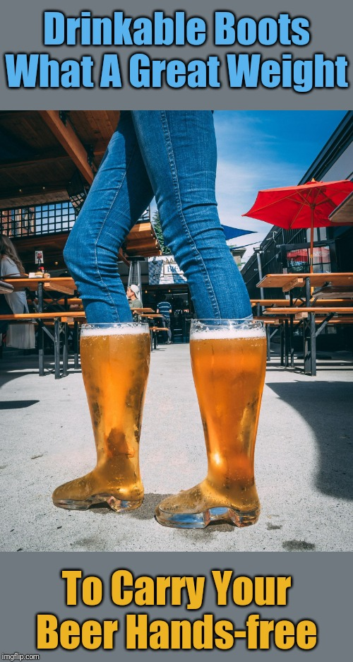 Those Boots Weren't Made For Walking | Drinkable Boots What A Great Weight To Carry Your Beer Hands-free | image tagged in memes,egos,these boots aren't made for walking | made w/ Imgflip meme maker