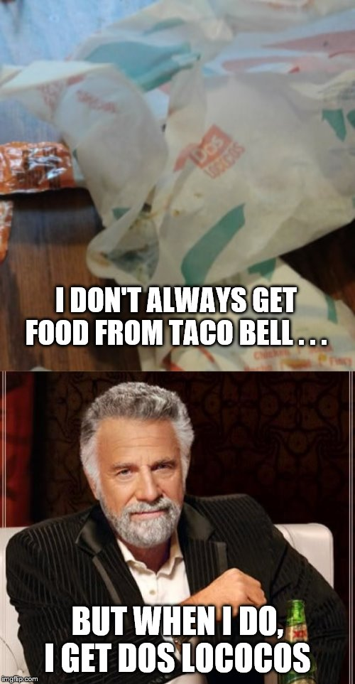 Dos Lococos | I DON'T ALWAYS GET FOOD FROM TACO BELL . . . BUT WHEN I DO, I GET DOS LOCOCOS | image tagged in memes,the most interesting man in the world,taco bell,doritos,loco,dos equis | made w/ Imgflip meme maker