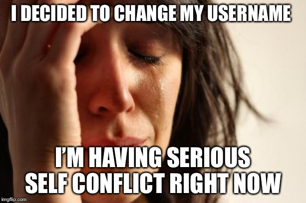 Anyone else or just me |  I DECIDED TO CHANGE MY USERNAME; I'M HAVING SERIOUS SELF CONFLICT RIGHT NOW | image tagged in memes,first world problems | made w/ Imgflip meme maker