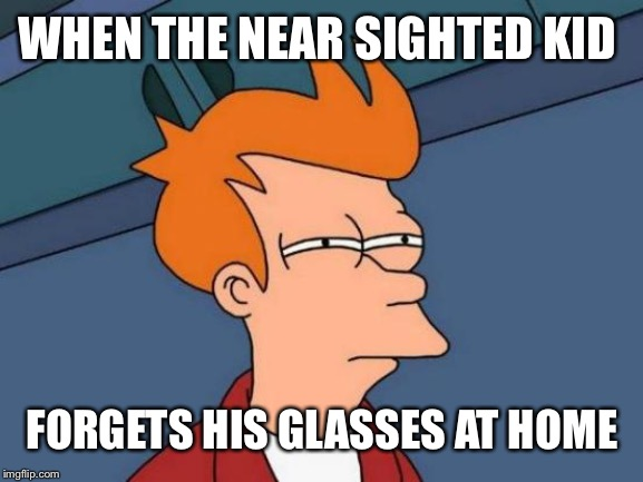 Fry Is Near Sighted! | WHEN THE NEAR SIGHTED KID FORGETS HIS GLASSES AT HOME | image tagged in memes,futurama fry,school,glasses,forget | made w/ Imgflip meme maker