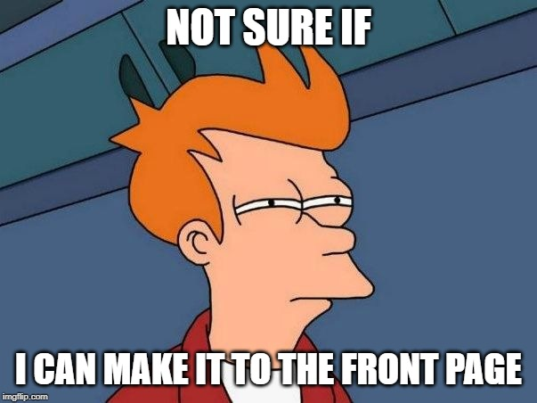 Not sure if- fry |  NOT SURE IF; I CAN MAKE IT TO THE FRONT PAGE | image tagged in not sure if- fry,AdviceAnimals | made w/ Imgflip meme maker