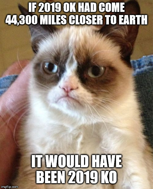 Boom! | IF 2019 OK HAD COME 44,300 MILES CLOSER TO EARTH IT WOULD HAVE BEEN 2019 KO | image tagged in memes,grumpy cat | made w/ Imgflip meme maker