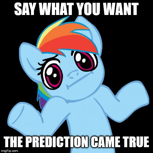 Pony Shrugs Meme | SAY WHAT YOU WANT THE PREDICTION CAME TRUE | image tagged in memes,pony shrugs | made w/ Imgflip meme maker