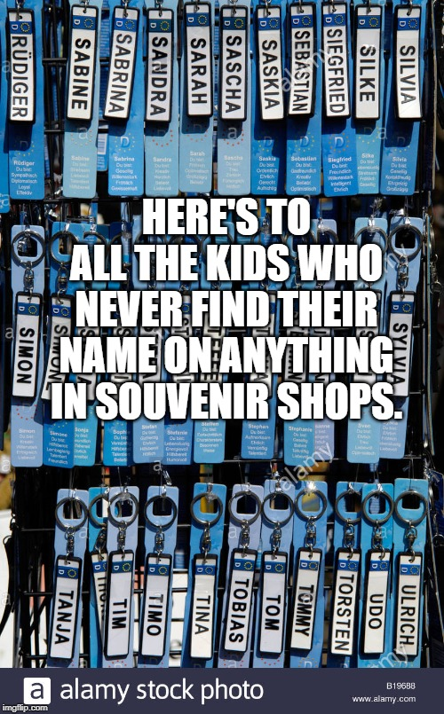 HERE'S TO ALL THE KIDS WHO NEVER FIND THEIR NAME ON ANYTHING IN SOUVENIR SHOPS. | image tagged in hello my name is | made w/ Imgflip meme maker