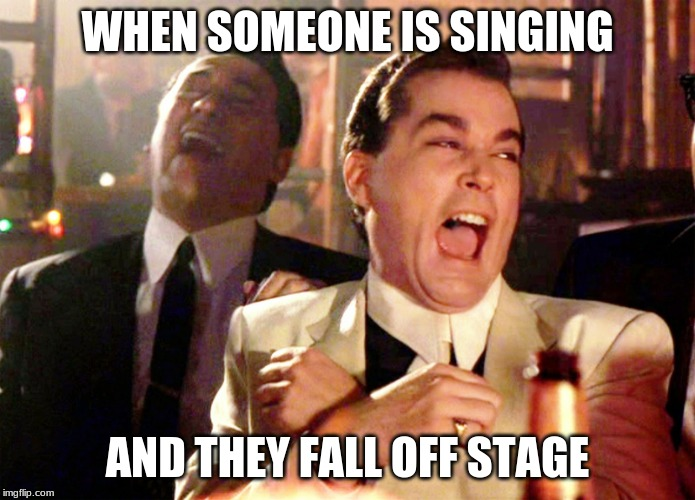 Good Fellas Hilarious | WHEN SOMEONE IS SINGING AND THEY FALL OFF STAGE | image tagged in memes,good fellas hilarious | made w/ Imgflip meme maker