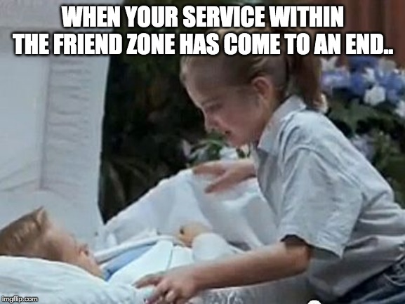 Friend Zone | WHEN YOUR SERVICE WITHIN THE FRIEND ZONE HAS COME TO AN END.. | image tagged in my girl,home alone,friend zone | made w/ Imgflip meme maker