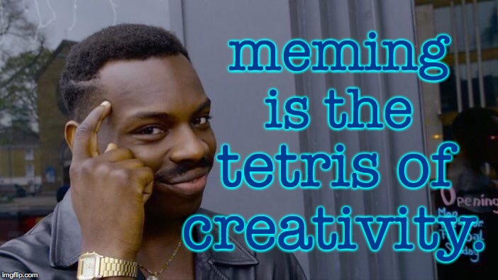 Roll Safe Think About It | meming is the tetris of creativity. | image tagged in memes,roll safe think about it,meming,tetris,creativity | made w/ Imgflip meme maker