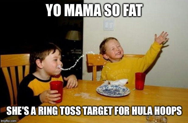 Yo Mamas So Fat |  YO MAMA SO FAT; SHE'S A RING TOSS TARGET FOR HULA HOOPS | image tagged in memes,yo mamas so fat | made w/ Imgflip meme maker