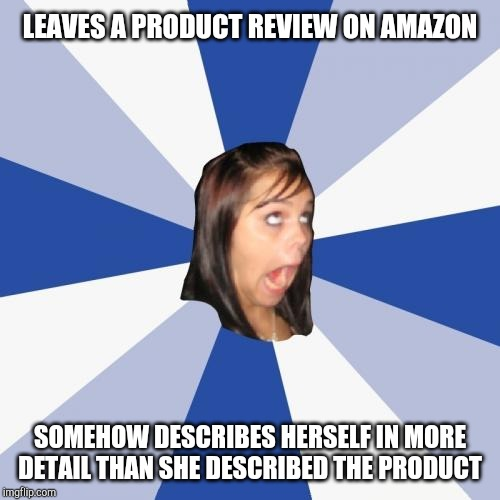 Annoying Facebook Girl | LEAVES A PRODUCT REVIEW ON AMAZON SOMEHOW DESCRIBES HERSELF IN MORE DETAIL THAN SHE DESCRIBED THE PRODUCT | image tagged in memes,annoying facebook girl | made w/ Imgflip meme maker